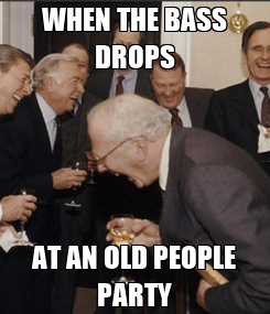 Poster: WHEN THE BASS DROPS AT AN OLD PEOPLE PARTY