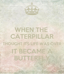 Poster: WHEN THE  CATERPILLAR THOUGHT ITS LIFE WAS OVER IT BECAME A BUTTERFLY