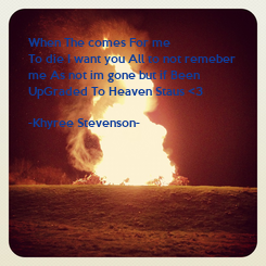 Poster:  When The comes For me  To die I want you All to not remeber   me As not im gone but if Been  UpGraded To Heaven Staus <3  -Khyree Stevenson-
