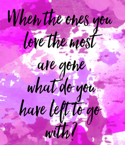 Poster: When the ones you  love the most are gone what do you have left to go  with?
