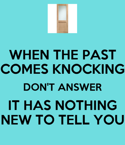 Poster: WHEN THE PAST COMES KNOCKING DON'T ANSWER IT HAS NOTHING NEW TO TELL YOU