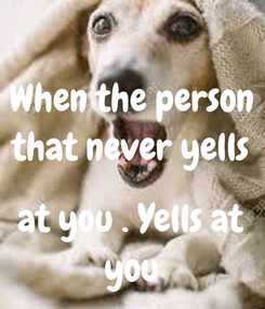 Poster: When the person that never yells  at you . Yells at you