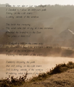 Poster: When the sun almost lost its strength I Decided to follow an unknown path Sitting on the cold stairs Looking outside of the window   The birch tree swaying The wind calm but strong at