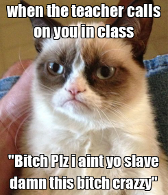 """Poster: when the teacher calls on you in class """"Bitch Plz i aint yo slave damn this bitch crazzy"""""""