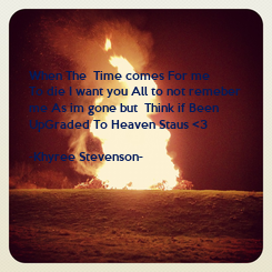 Poster: When The  Time comes For me  To die I want you All to not remeber   me As im gone but  Think if Been  UpGraded To Heaven Staus