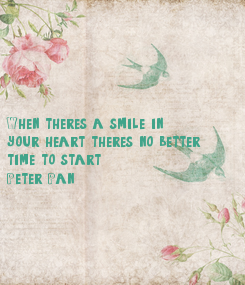 Poster:       When there's a smile in  your heart there's no better  time to start (Peter Pan )
