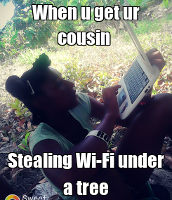 Poster: When u get ur cousin  Stealing Wi-Fi under a tree