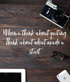 Poster: When u think about quiting Think about what made u  start