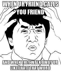 Poster: WHEN UR FRIEND CALLS YOU FRIEND AND WHEN THEY WALK AWAY UR LIKE I HATE THAT WORD