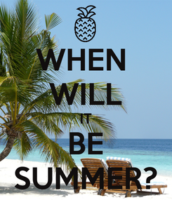 Poster: WHEN  WILL IT BE SUMMER?