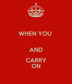 Poster: WHEN YOU   AND CARRY ON