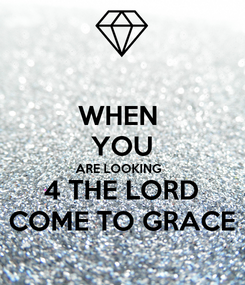 Poster: WHEN  YOU ARE LOOKING   4 THE LORD COME TO GRACE