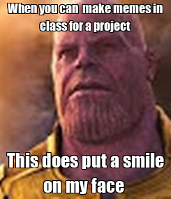 Poster: When you can  make memes in class for a project This does put a smile on my face