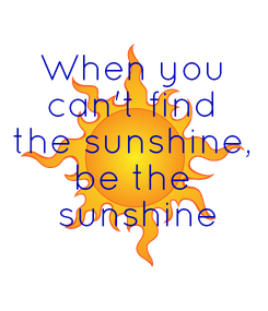 Poster: When you can't find the sunshine, be the  sunshine