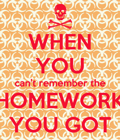 Poster: WHEN YOU can't remember the HOMEWORK YOU GOT