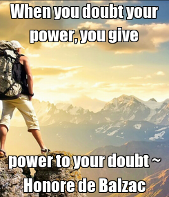 Poster: When you doubt your power, you give power to your doubt ~ Honore de Balzac