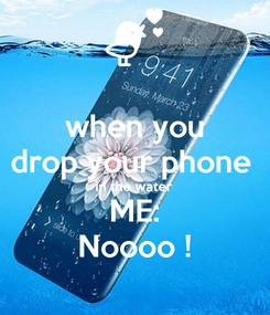 Poster: when you drop your phone  in the water ME: Noooo !