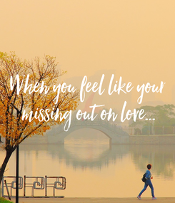 Poster: When you feel like your  missing out on love...
