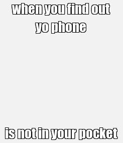 Poster: when you find out yo phone is not in your pocket