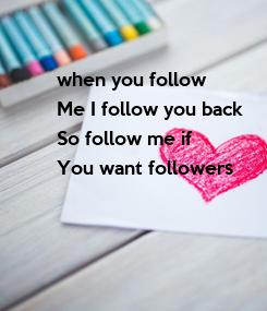Poster: when you follow Me I follow you back So follow me if You want followers