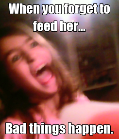 Poster: When you forget to feed her... Bad things happen.