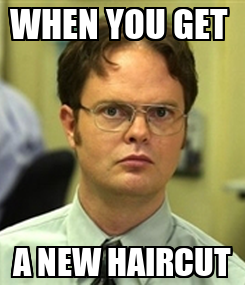 Poster: WHEN YOU GET  A NEW HAIRCUT