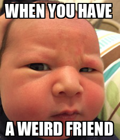 Poster: WHEN YOU HAVE  A WEIRD FRIEND