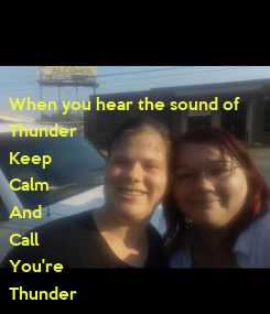 Poster: When you hear the sound of Thunder Keep Calm And Call You're Thunder Buddy Amber&Jennifer