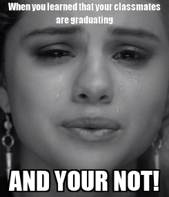 Poster: When you learned that your classmates are graduating AND YOUR NOT!