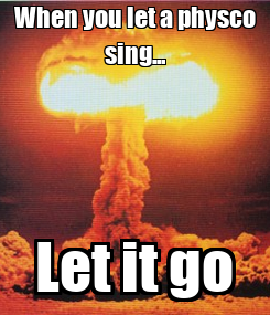 Poster: When you let a physco sing... Let it go