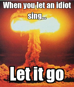 Poster: When you let an idiot sing... Let it go