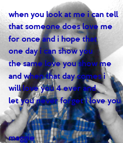 Poster: when you look at me i can tell  that someone does love me  for once and i hope that  one day i can show you  the same love you show