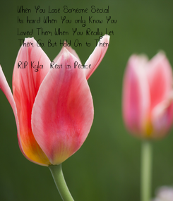 Poster: When You Lose Someone Secial Its hard When You only Know You Loved Them When You Really Let Them Go. But Hold On to Then  R.I.P Kyla  Rest in Peace