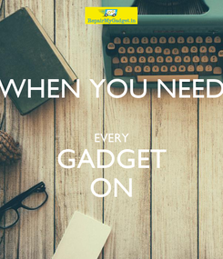 Poster: WHEN YOU NEED  EVERY GADGET ON