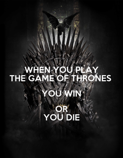 Poster: WHEN YOU PLAY THE GAME OF THRONES  YOU WIN OR YOU DIE