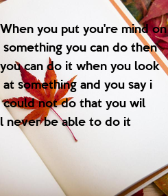 Poster: When you put you're mind on  something you can do then  you can do it when you look  at something and you say i  could not do that you wil l