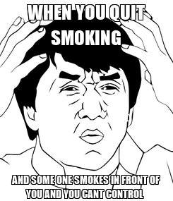Poster: WHEN YOU QUIT SMOKING AND SOME ONE SMOKES IN FRONT OF YOU AND YOU CANT CONTROL