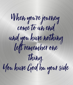 Poster: When you're journey  come to an end and you have nothing left remember one thing. You have God bu your side