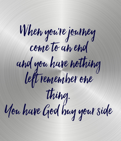 Poster: When you're journey  come to an end and you have nothing left remember one thing. You have God buy your side
