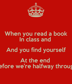 Poster: When you read a book In class and  And you find yourself At the end  Before we're halfway through