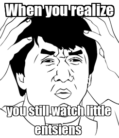 Poster: When you realize you still watch little entsiens