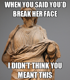 Poster:  WHEN YOU SAID YOU'D BREAK HER FACE I DIDN'T THINK YOU MEANT THIS