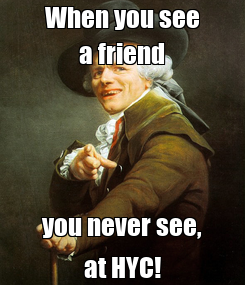 Poster: When you see a friend you never see, at HYC!