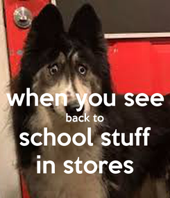 Poster:  when you see back to school stuff in stores