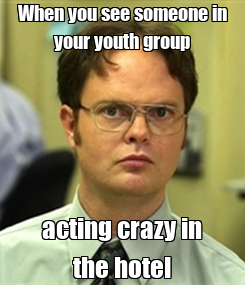 Poster: When you see someone in your youth group acting crazy in the hotel