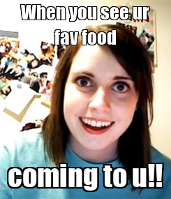 Poster: When you see ur fav food coming to u!!