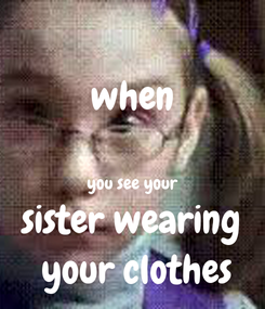 Poster: when  you see your sister wearing  your clothes