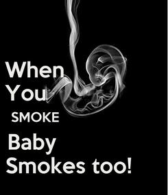 Poster: When                 You                    SMOKE                          Baby                  Smokes too!