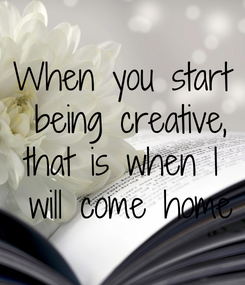 Poster: When you start  being creative, that is when I  will come home