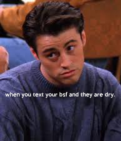 Poster:     when you text your bsf and they are dry.